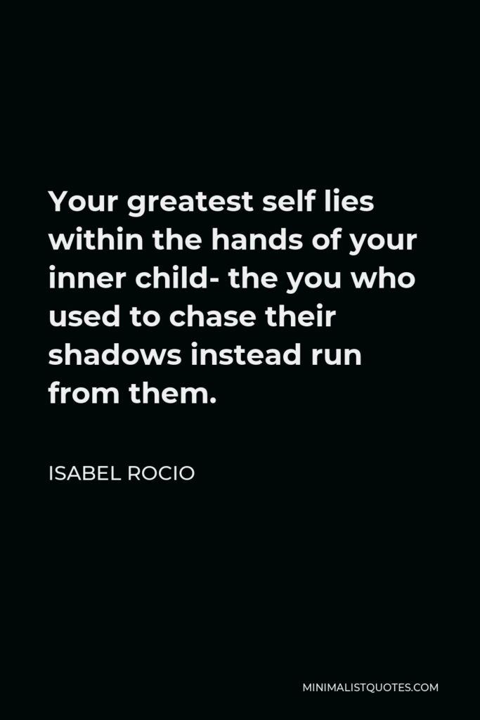 Isabel Rocio Quote - Your greatest self lies within the hands of your inner child- the you who used to chase their shadows instead run from them.