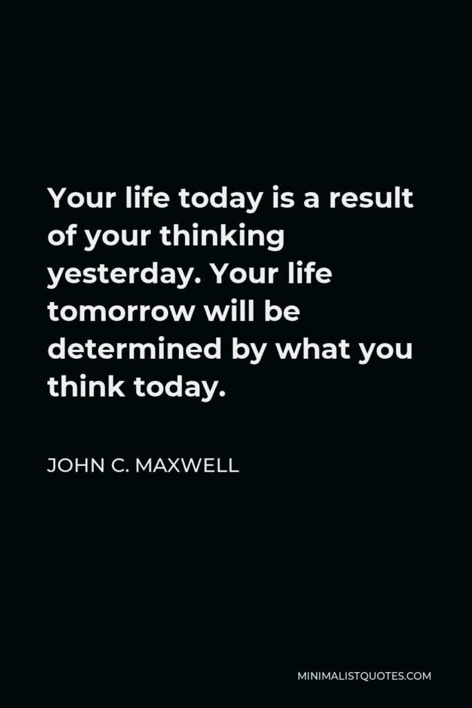 John C. Maxwell Quote - Your life today is a result of your thinking yesterday. Your life tomorrow will be determined by what you think today.