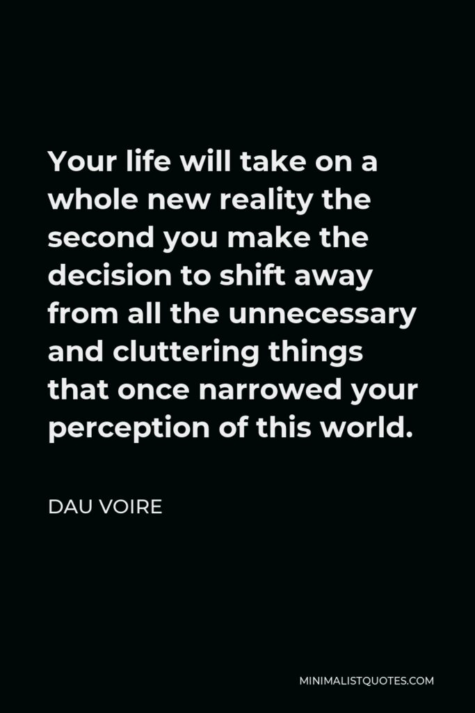 Dau Voire Quote - Your life will take on a whole new reality the second you make the decision to shift away from all the unnecessary and cluttering things that once narrowed your perception of this world.