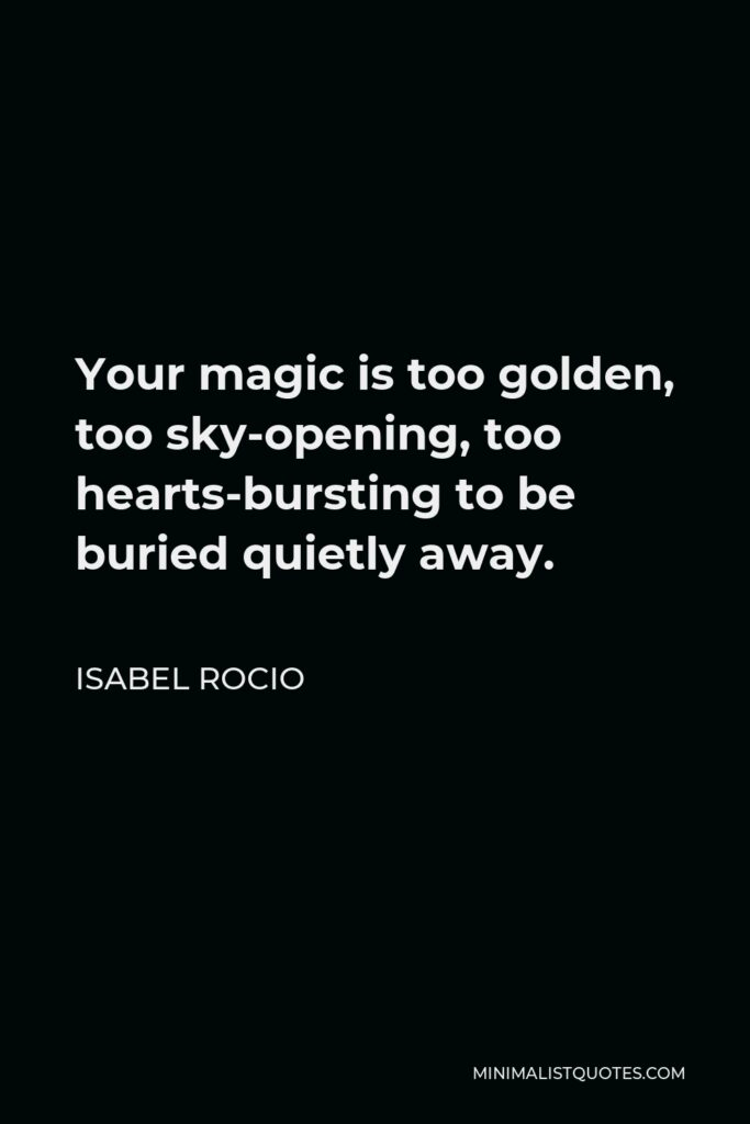 Isabel Rocio Quote - Your magic is too golden, too sky-opening, too hearts-bursting to be buried quietly away.