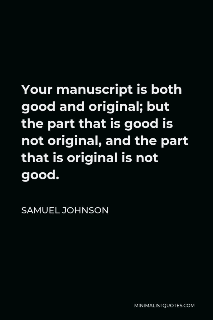 Samuel Johnson Quote - Your manuscript is both good and original; but the part that is good is not original, and the part that is original is not good.