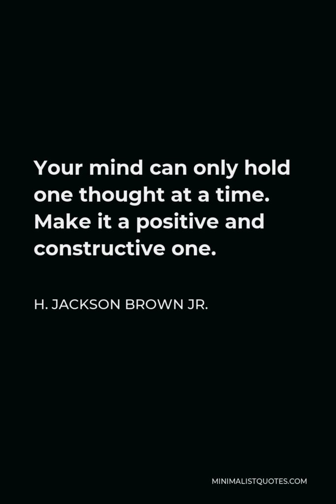 H. Jackson Brown Jr. Quote - Your mind can only hold one thought at a time. Make it a positive and constructive one.