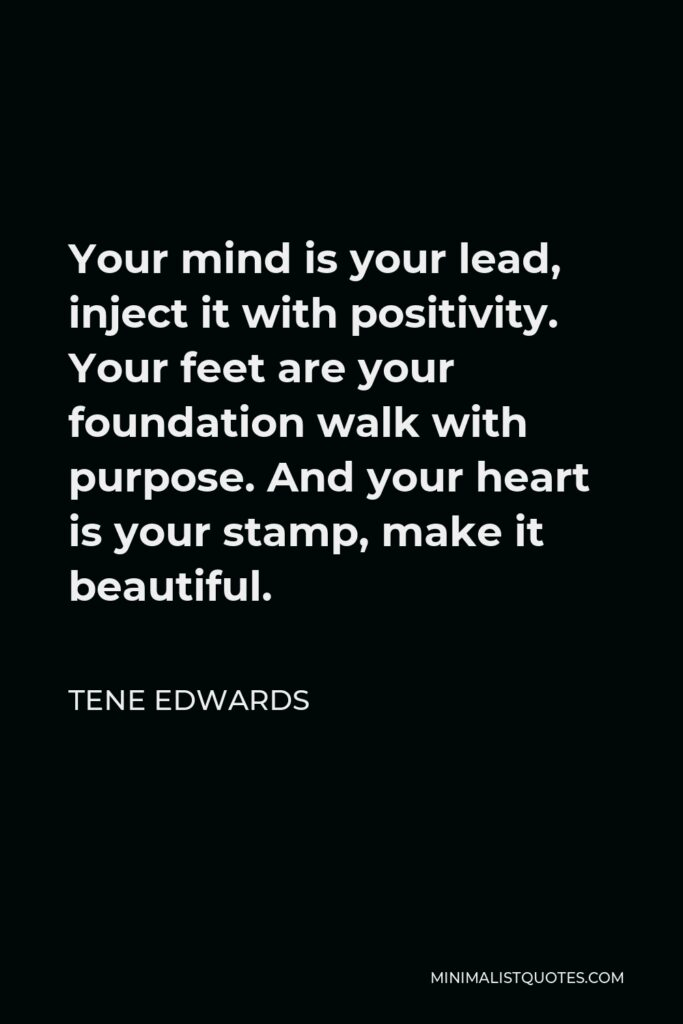 Tene Edwards Quote - Your mind is your lead, inject it with positivity. Your feet are your foundation walk with purpose. And your heart is your stamp, make it beautiful.