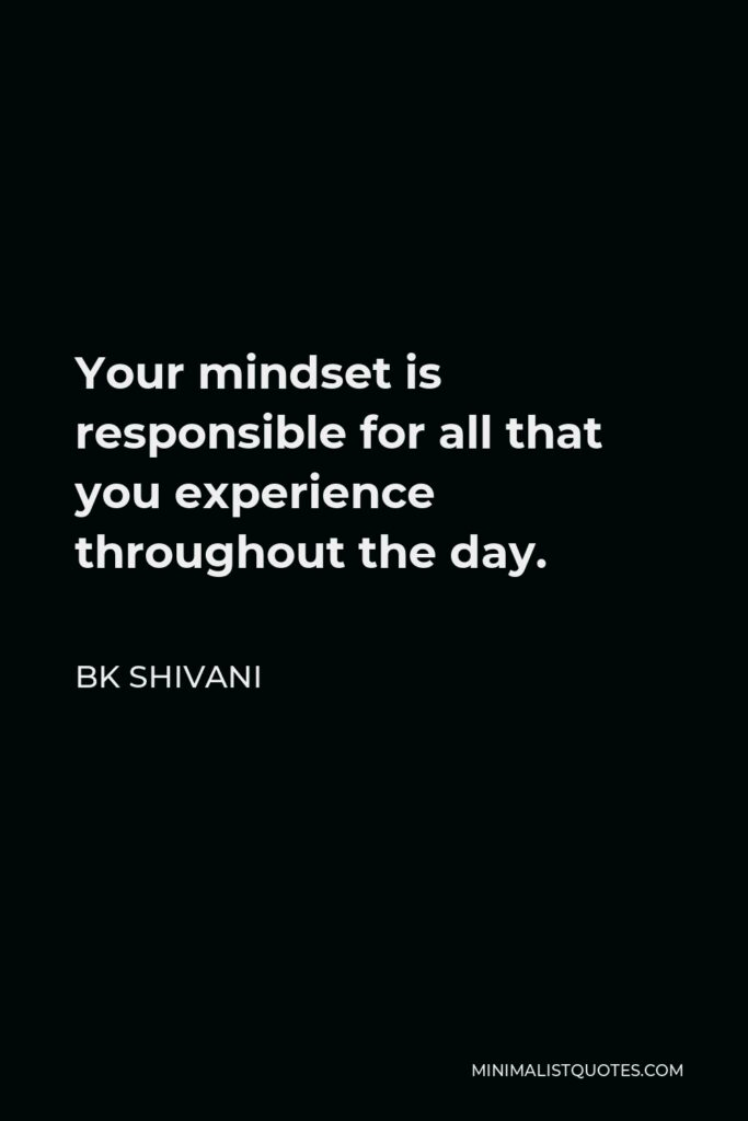 BK Shivani Quote - Your mindset is responsible for all that you experience throughout the day.