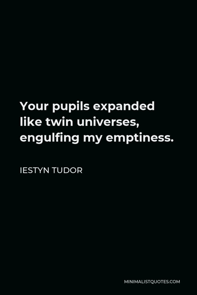 Iestyn Tudor Quote - Your pupils expanded like twin universes, engulfing my emptiness.