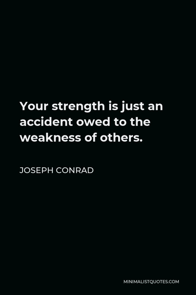 Joseph Conrad Quote - Your strength is just an accident owed to the weakness of others.