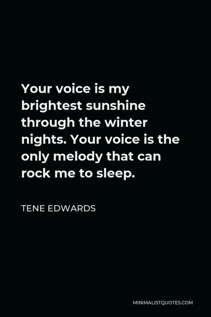 Tene Edwards Quote - Your voice is my brightest sunshine through the winter nights. Your voice is the only melody that can rock me to sleep.