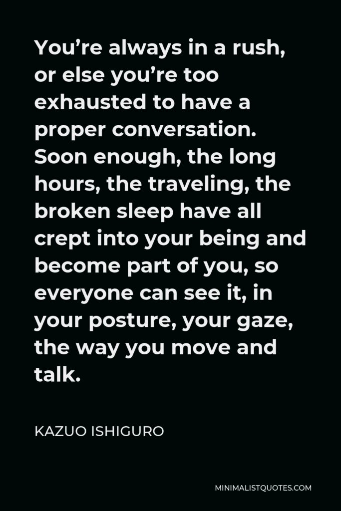 Kazuo Ishiguro Quote - You're always in a rush, or else you're too exhausted to have a proper conversation. Soon enough, the long hours, the traveling, the broken sleep have all crept into your being and become part of you, so everyone can see it, in your posture, your gaze, the way you move and talk.