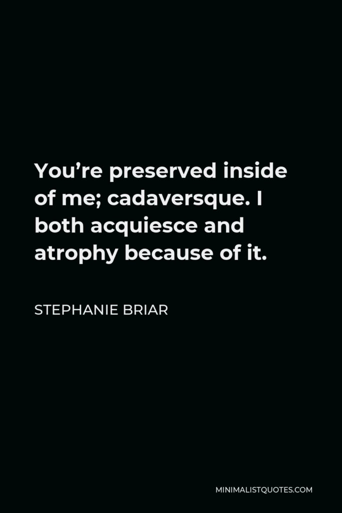 Stephanie Briar Quote - You're preserved inside of me; cadaversque. I both acquiesce and atrophy because of it.