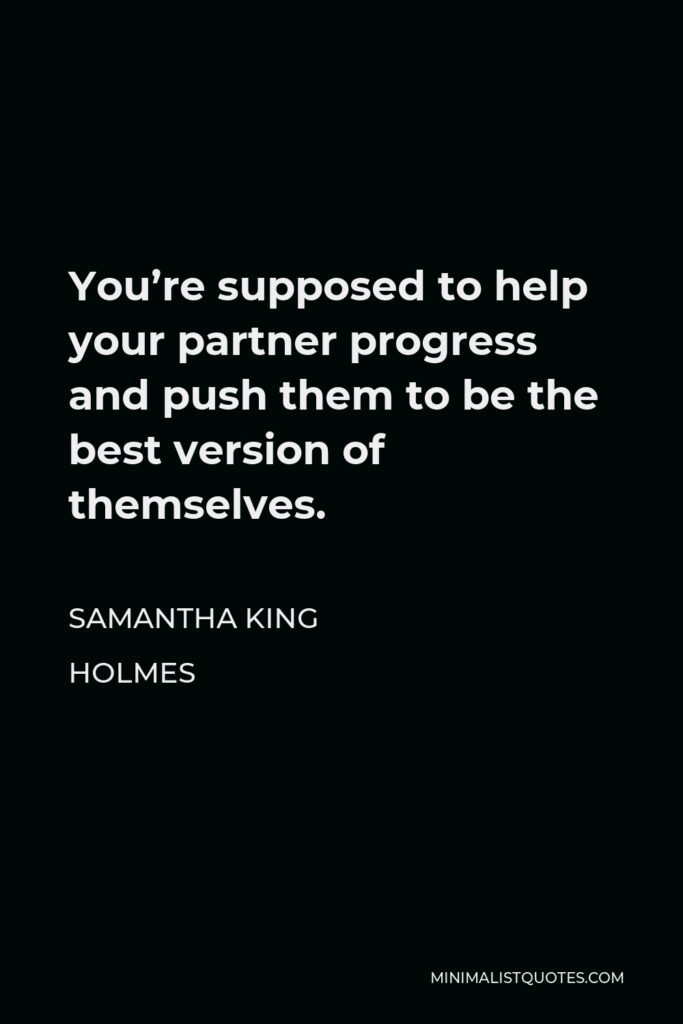 Samantha King Holmes Quote - You're supposed to help your partner progress and push them to be the best version of themselves.