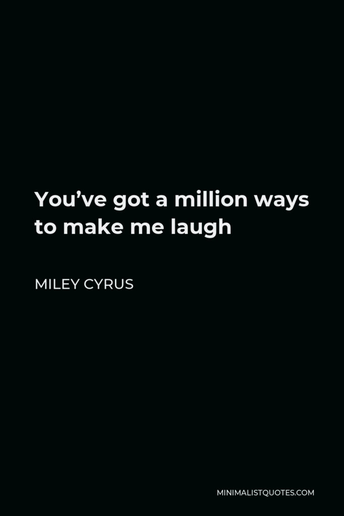 Miley Cyrus Quote - You've got a million ways to make me laugh