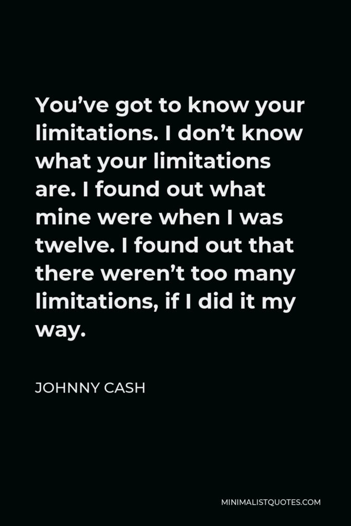 Johnny Cash Quote - You've got to know your limitations. I don't know what your limitations are. I found out what mine were when I was twelve. I found out that there weren't too many limitations, if I did it my way.