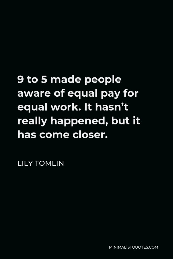 Lily Tomlin Quote - 9 to 5 made people aware of equal pay for equal work. It hasn't really happened, but it has come closer.