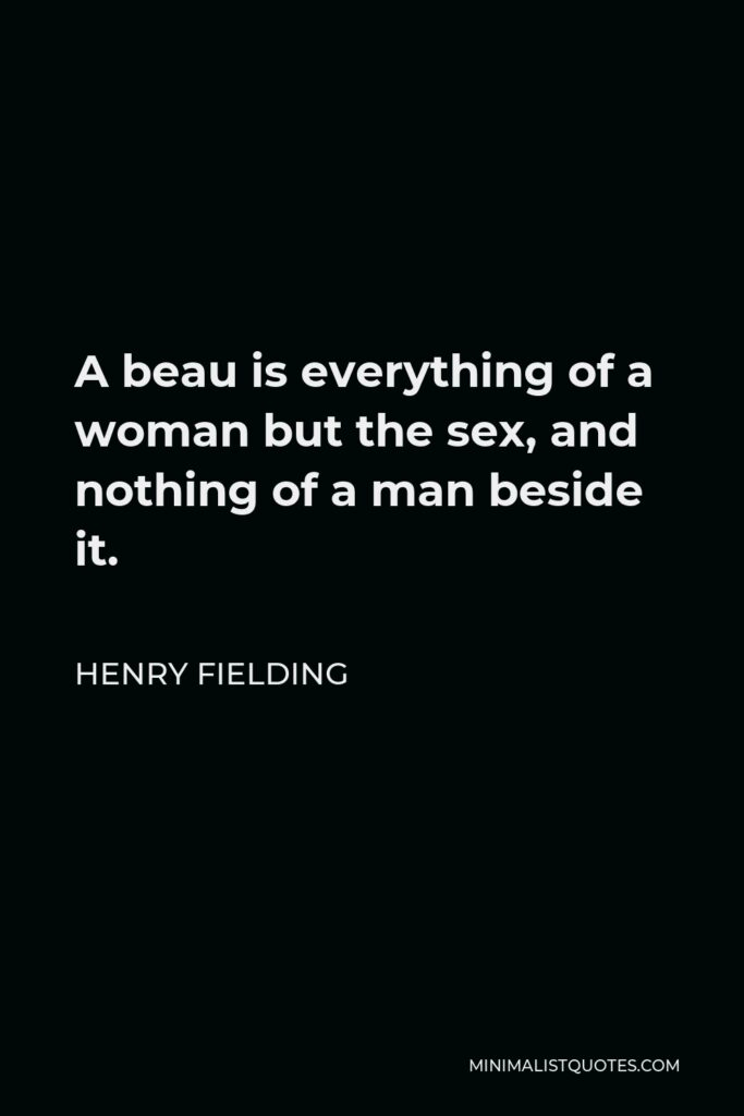 Henry Fielding Quote - A beau is everything of a woman but the sex, and nothing of a man beside it.