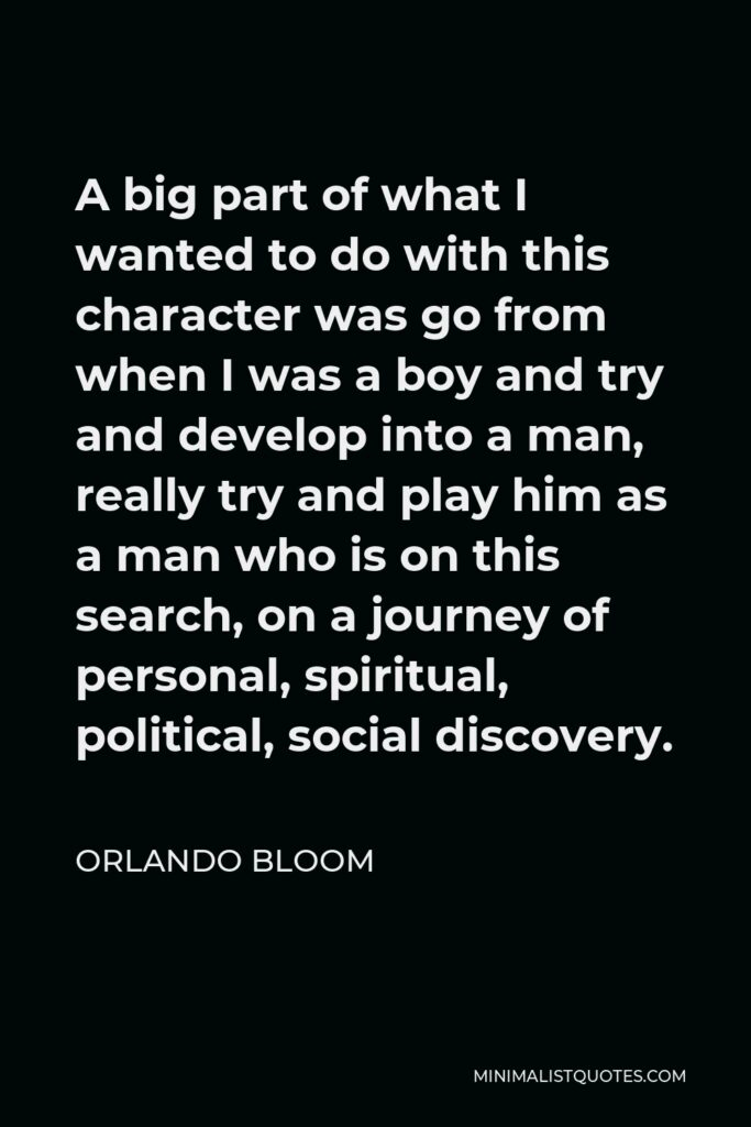 Orlando Bloom Quote - A big part of what I wanted to do with this character was go from when I was a boy and try and develop into a man, really try and play him as a man who is on this search, on a journey of personal, spiritual, political, social discovery.