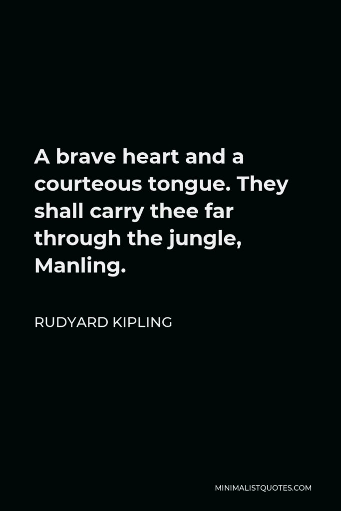 Rudyard Kipling Quote - A brave heart and a courteous tongue. They shall carry thee far through the jungle, Manling.