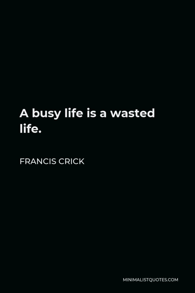 Francis Crick Quote - A busy life is a wasted life.