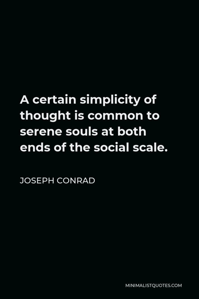 Joseph Conrad Quote - A certain simplicity of thought is common to serene souls at both ends of the social scale.