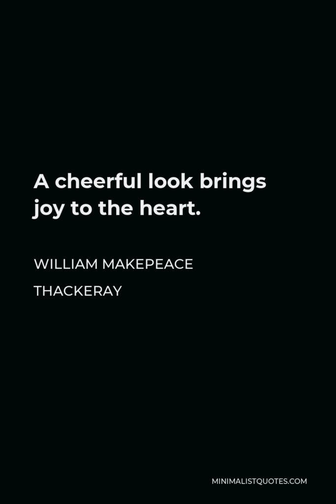 William Makepeace Thackeray Quote - A cheerful look brings joy to the heart.