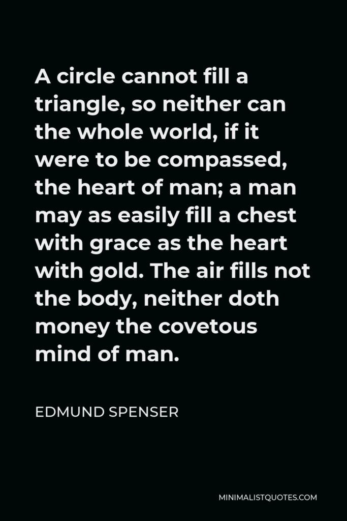 Edmund Spenser Quote - A circle cannot fill a triangle, so neither can the whole world, if it were to be compassed, the heart of man; a man may as easily fill a chest with grace as the heart with gold. The air fills not the body, neither doth money the covetous mind of man.