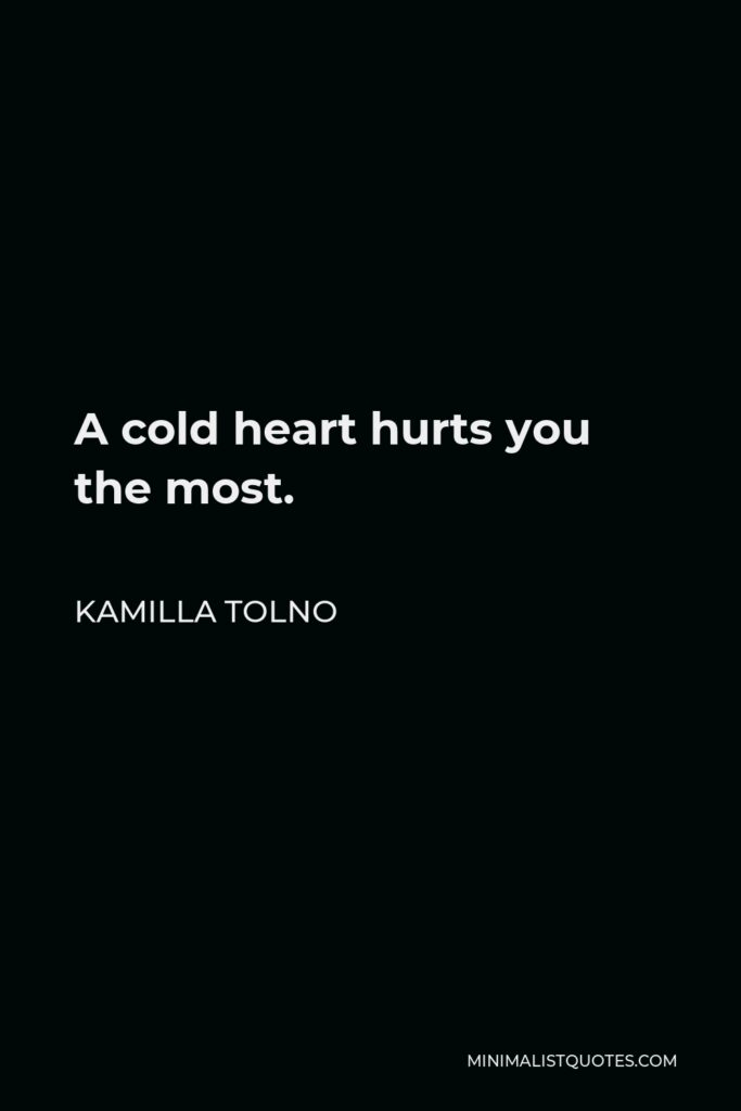Kamilla Tolno Quote - A cold heart hurts you the most.