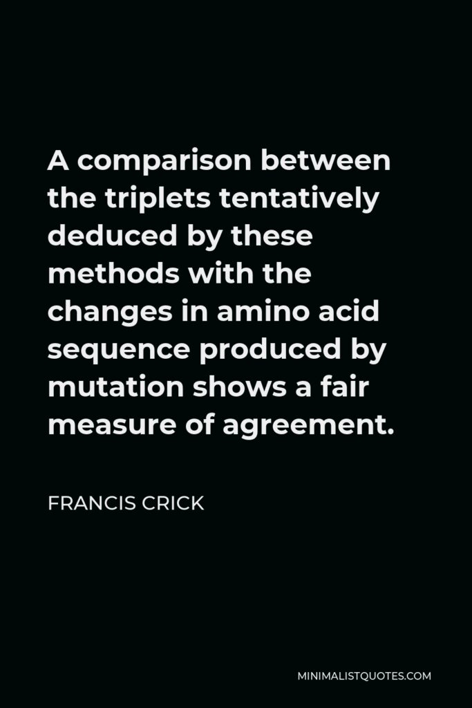 Francis Crick Quote - A comparison between the triplets tentatively deduced by these methods with the changes in amino acid sequence produced by mutation shows a fair measure of agreement.