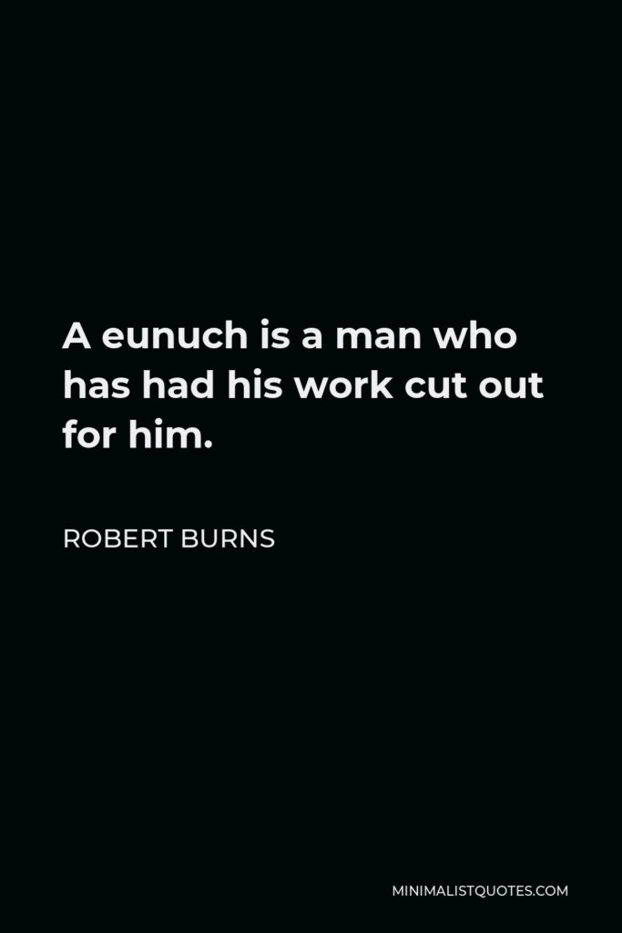 Robert Burns Quote - A eunuch is a man who has had his work cut out for him.