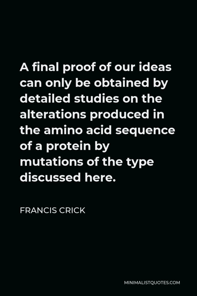 Francis Crick Quote - A final proof of our ideas can only be obtained by detailed studies on the alterations produced in the amino acid sequence of a protein by mutations of the type discussed here.