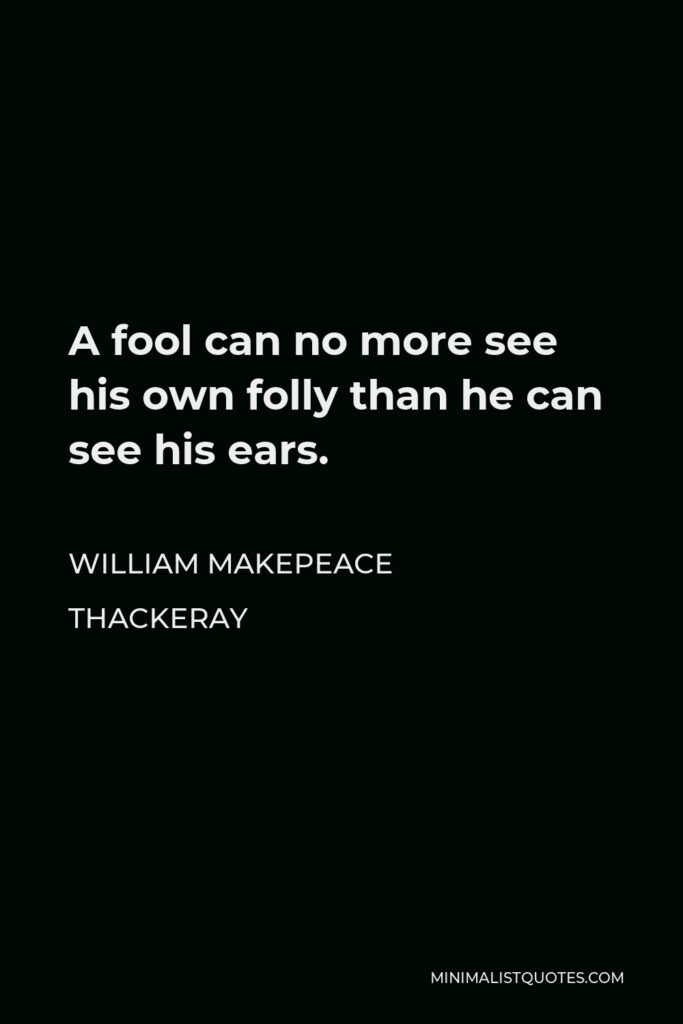 William Makepeace Thackeray Quote - A fool can no more see his own folly than he can see his ears.