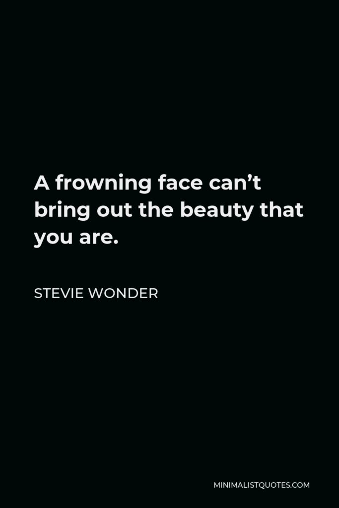 Stevie Wonder Quote - A frowning face can't bring out the beauty that you are.