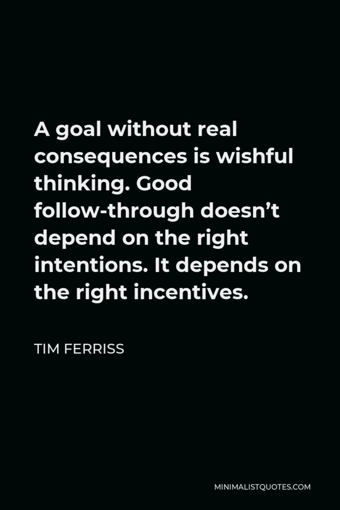 Tim Ferriss Quote - A goal without real consequences is wishful thinking. Good follow-through doesn't depend on the right intentions. It depends on the right incentives.