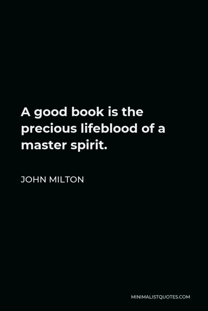 John Milton Quote - A good book is the precious lifeblood of a master spirit.