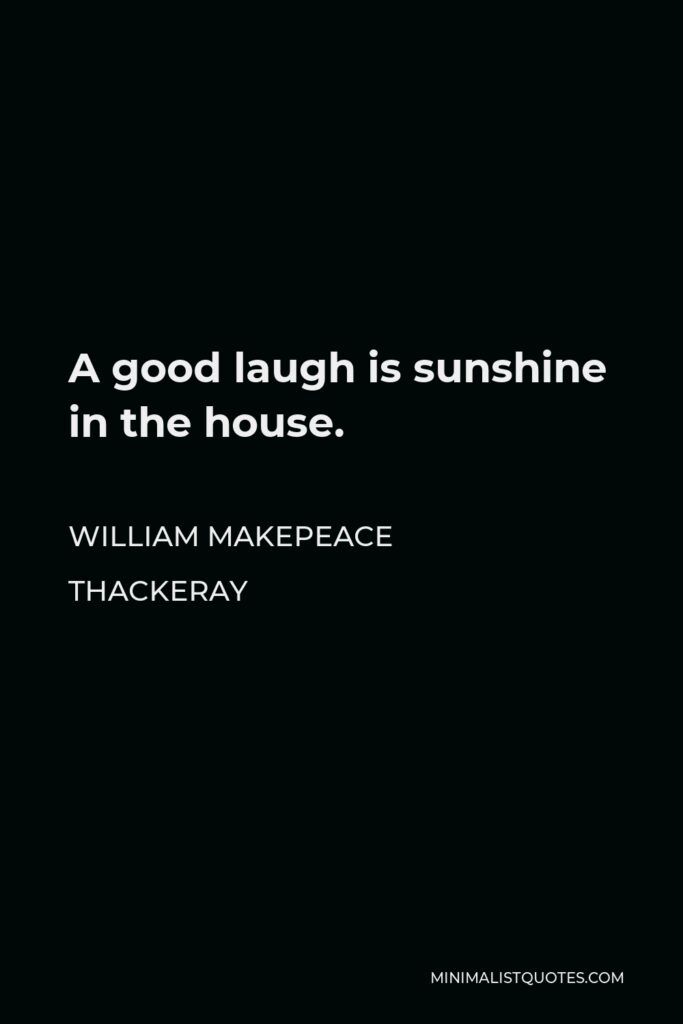 William Makepeace Thackeray Quote - A good laugh is sunshine in the house.