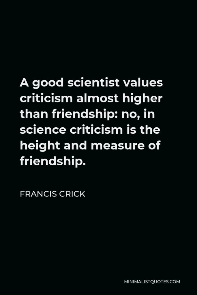 Francis Crick Quote - A good scientist values criticism almost higher than friendship: no, in science criticism is the height and measure of friendship.