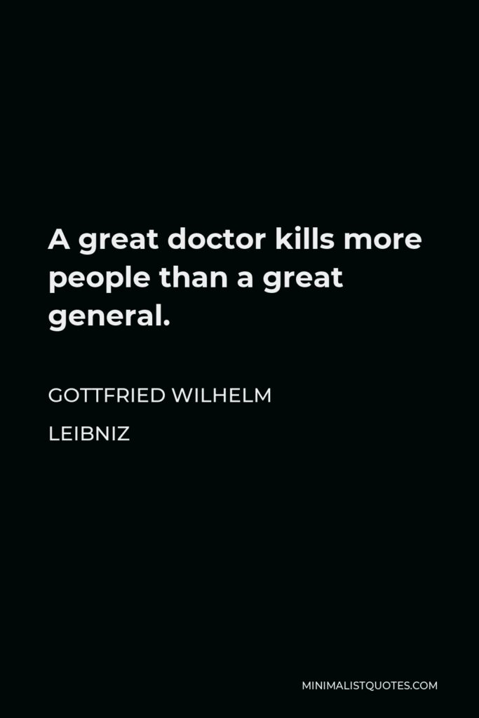 Gottfried Wilhelm Leibniz Quote - A great doctor kills more people than a great general.