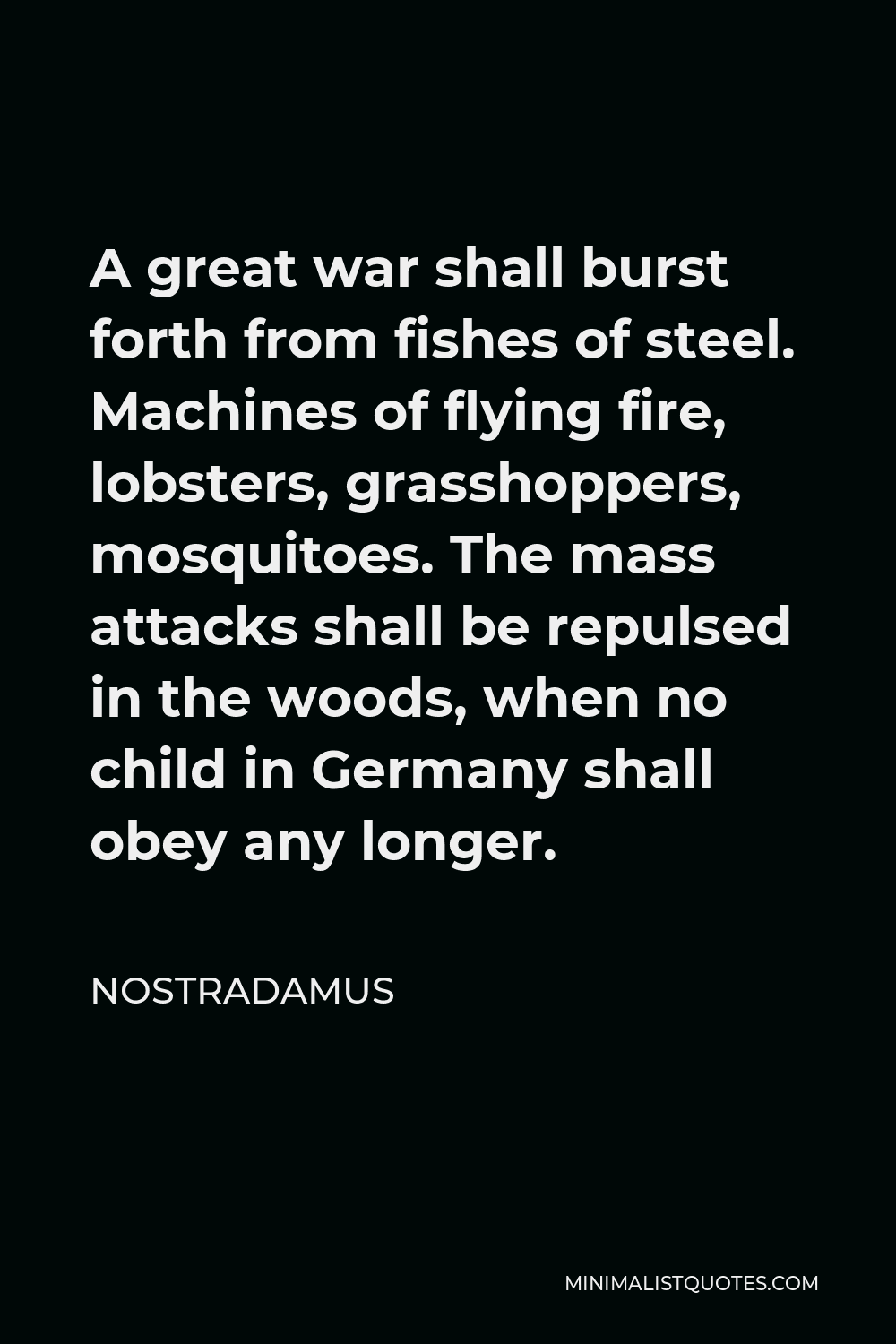 Nostradamus Quote - A great war shall burst forth from fishes of steel. Machines of flying fire, lobsters, grasshoppers, mosquitoes. The mass attacks shall be repulsed in the woods, when no child in Germany shall obey any longer.