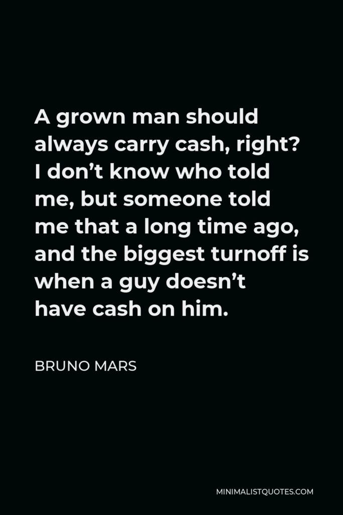 Bruno Mars Quote - A grown man should always carry cash, right? I don't know who told me, but someone told me that a long time ago, and the biggest turnoff is when a guy doesn't have cash on him.