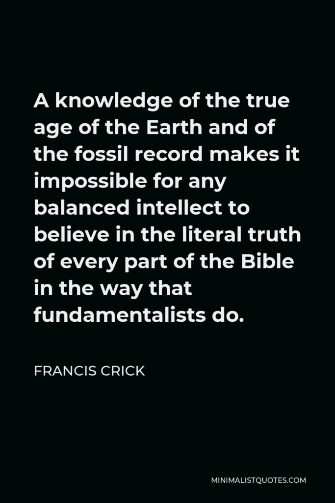 Francis Crick Quote - A knowledge of the true age of the Earth and of the fossil record makes it impossible for any balanced intellect to believe in the literal truth of every part of the Bible in the way that fundamentalists do.