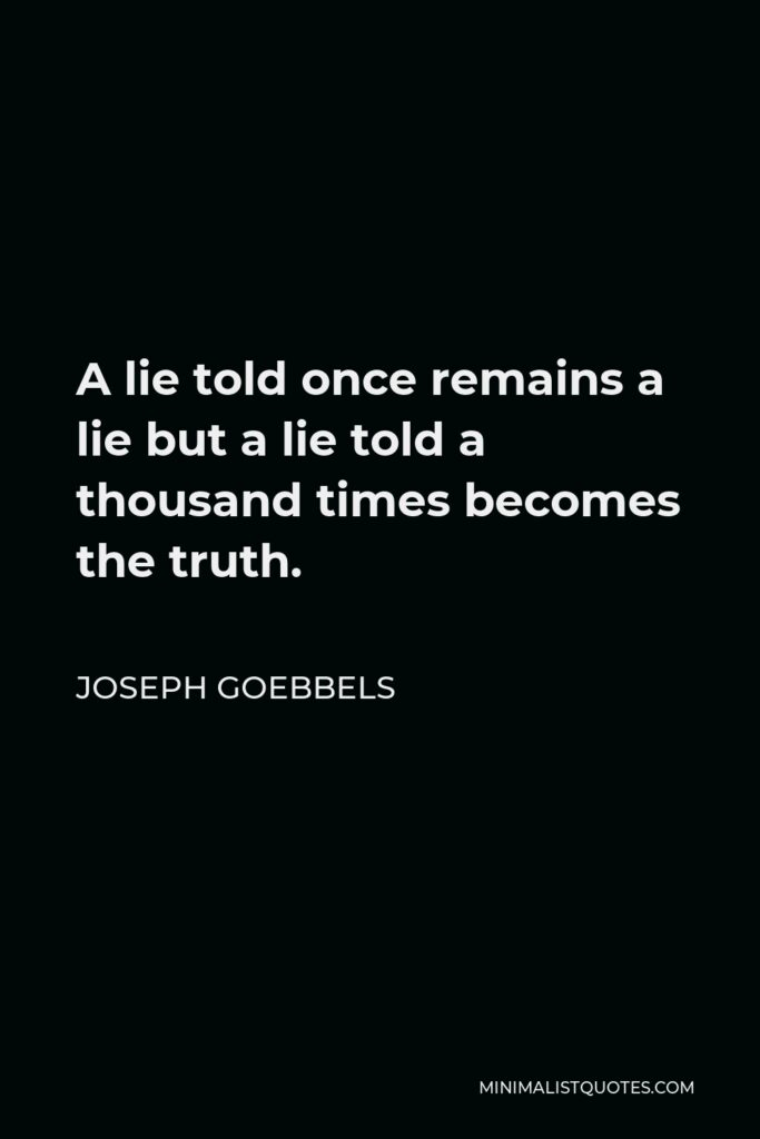 Joseph Goebbels Quote - A lie told once remains a lie but a lie told a thousand times becomes the truth.