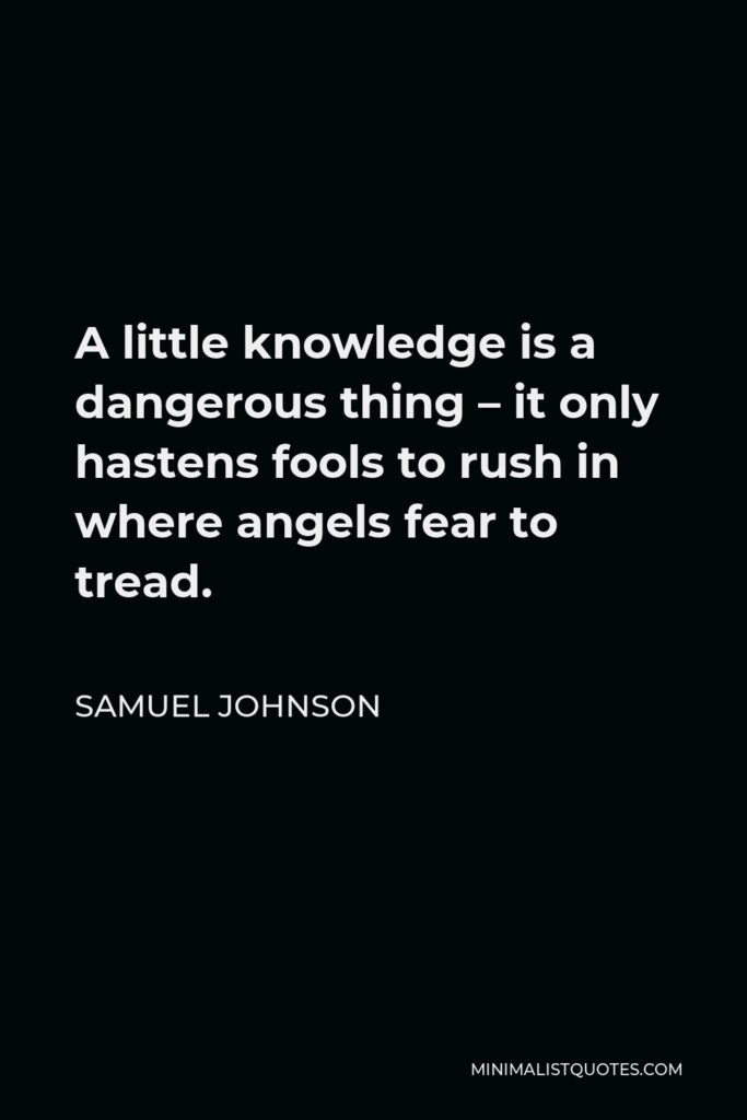 Samuel Johnson Quote - A little knowledge is a dangerous thing – it only hastens fools to rush in where angels fear to tread.