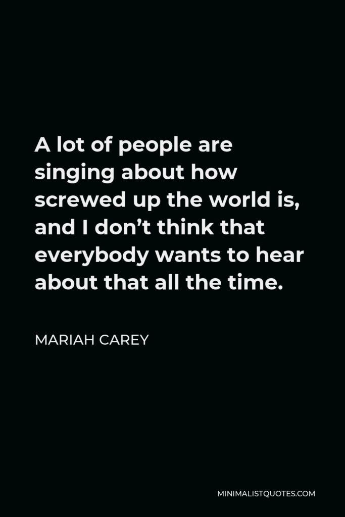 Mariah Carey Quote - A lot of people are singing about how screwed up the world is, and I don't think that everybody wants to hear about that all the time.