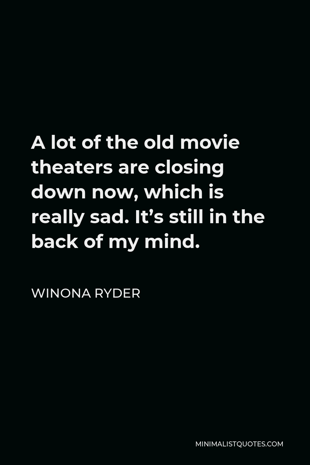 Winona Ryder Quote - A lot of the old movie theaters are closing down now, which is really sad. It's still in the back of my mind.