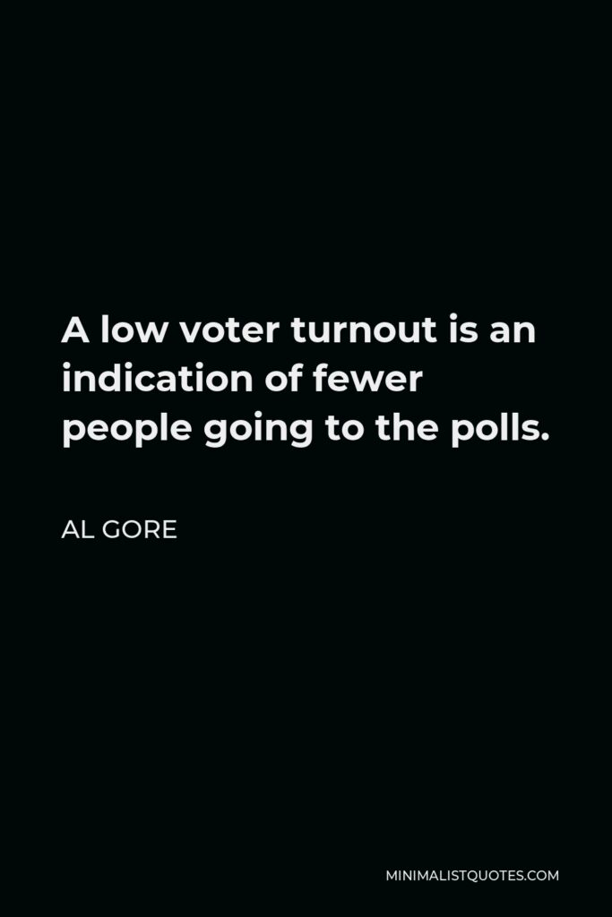 Al Gore Quote - A low voter turnout is an indication of fewer people going to the polls.