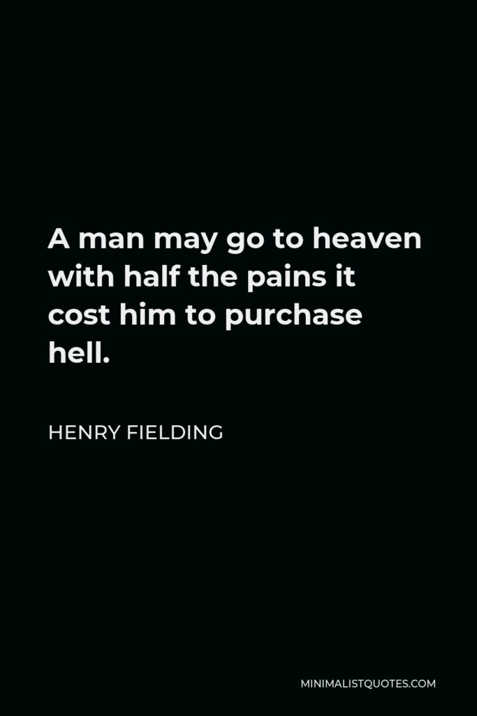 Henry Fielding Quote - A man may go to heaven with half the pains it cost him to purchase hell.