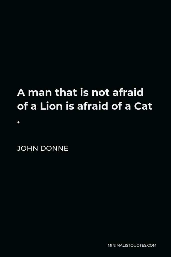 John Donne Quote - A man that is not afraid of a Lion is afraid of a Cat .