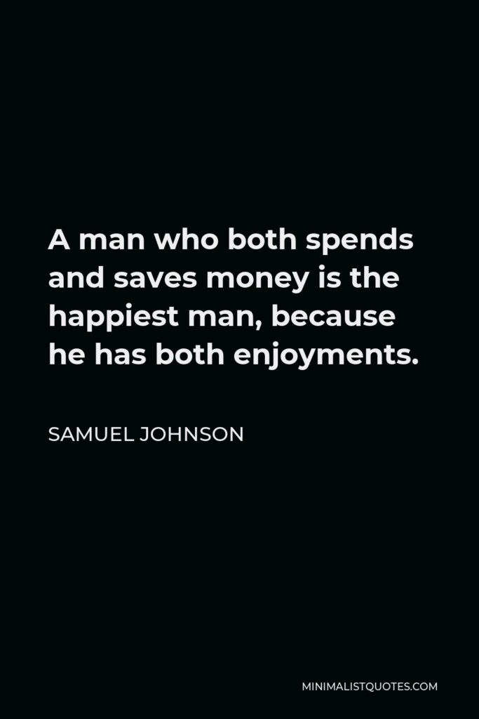 Samuel Johnson Quote - A man who both spends and saves money is the happiest man, because he has both enjoyments.