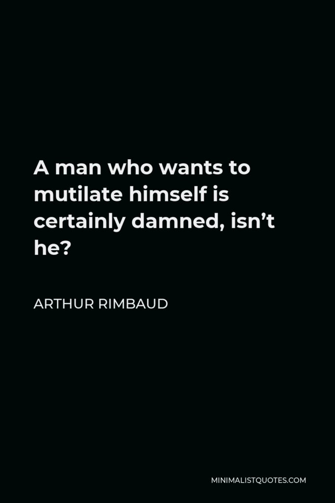 Arthur Rimbaud Quote - A man who wants to mutilate himself is certainly damned, isn't he?