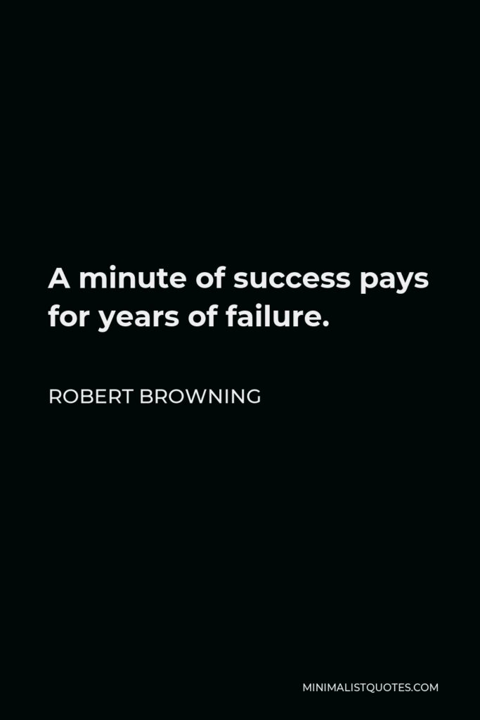 Robert Browning Quote - A minute of success pays for years of failure.