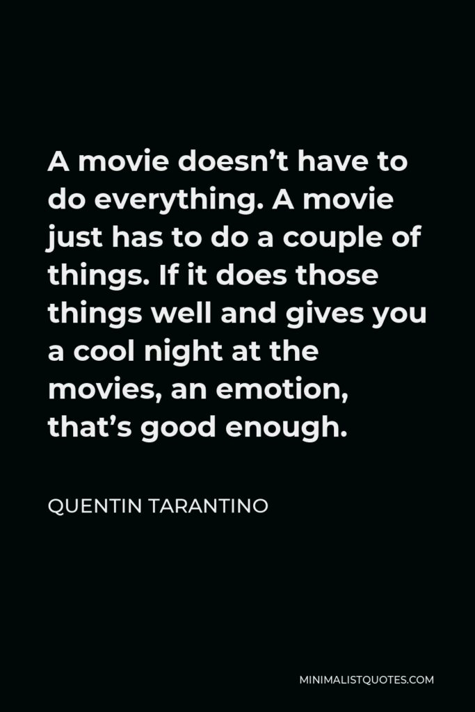 Quentin Tarantino Quote - A movie doesn't have to do everything. A movie just has to do a couple of things. If it does those things well and gives you a cool night at the movies, an emotion, that's good enough.