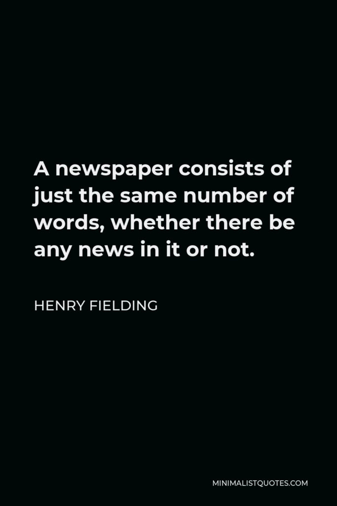 Henry Fielding Quote - A newspaper consists of just the same number of words, whether there be any news in it or not.